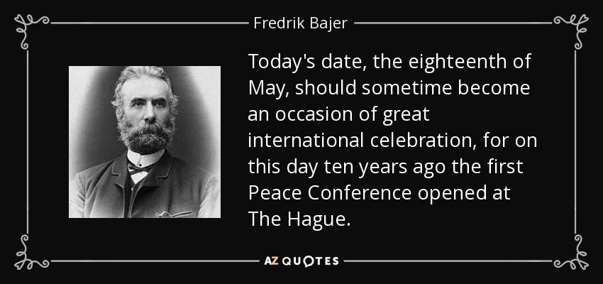 Today's date, the eighteenth of May, should sometime become an occasion of great international celebration, for on this day ten years ago the first Peace Conference opened at The Hague. - Fredrik Bajer