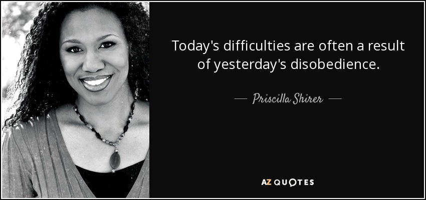 Today's difficulties are often a result of yesterday's disobedience. - Priscilla Shirer