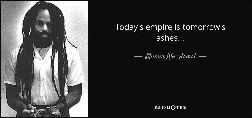 Today's empire is tomorrow's ashes... - Mumia Abu-Jamal
