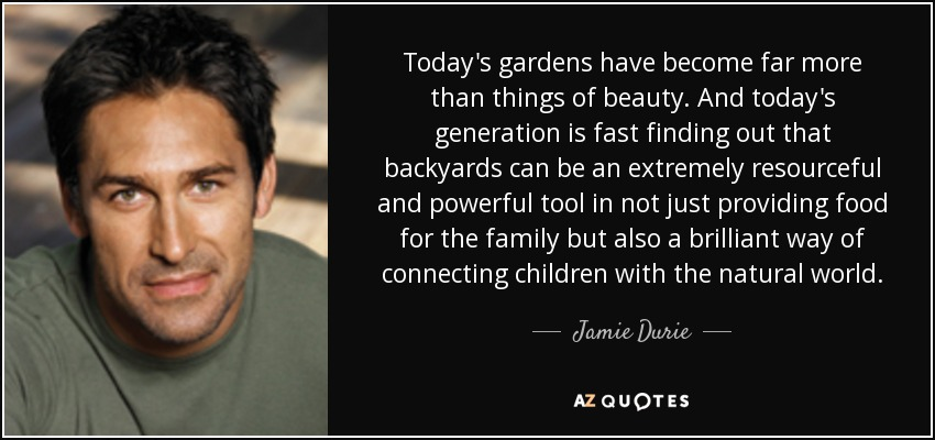 Today's gardens have become far more than things of beauty. And today's generation is fast finding out that backyards can be an extremely resourceful and powerful tool in not just providing food for the family but also a brilliant way of connecting children with the natural world. - Jamie Durie