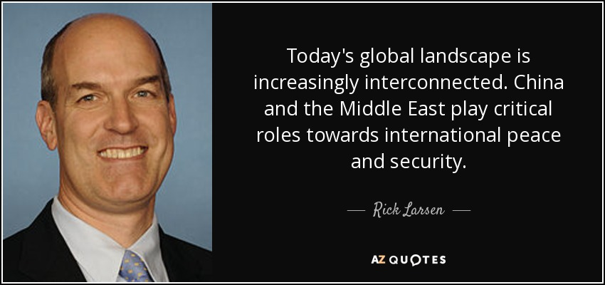 Today's global landscape is increasingly interconnected. China and the Middle East play critical roles towards international peace and security. - Rick Larsen