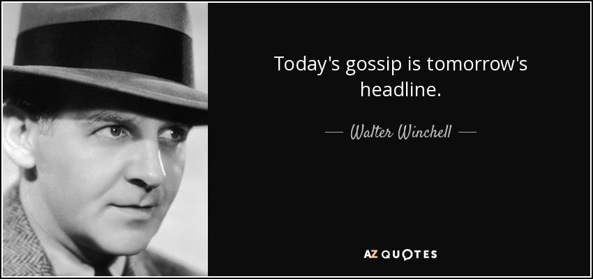 Today's gossip is tomorrow's headline. - Walter Winchell