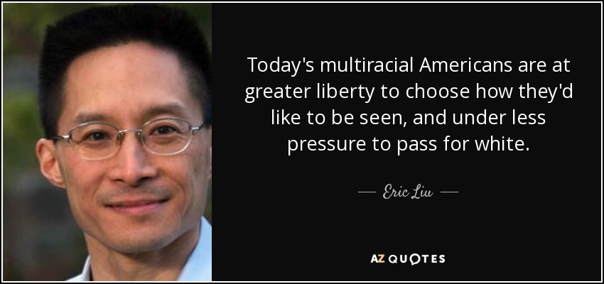 Today's multiracial Americans are at greater liberty to choose how they'd like to be seen, and under less pressure to pass for white. - Eric Liu