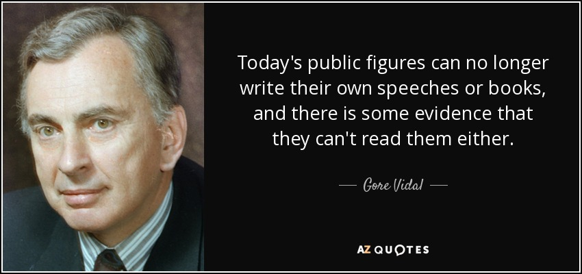 Today's public figures can no longer write their own speeches or books, and there is some evidence that they can't read them either. - Gore Vidal
