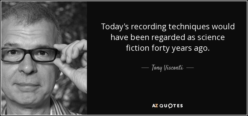 Today's recording techniques would have been regarded as science fiction forty years ago. - Tony Visconti