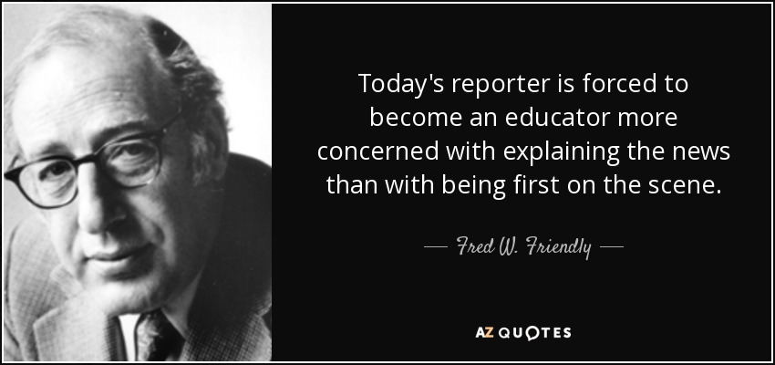 Today's reporter is forced to become an educator more concerned with explaining the news than with being first on the scene. - Fred W. Friendly