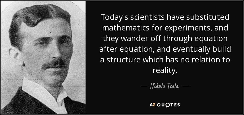 Today's scientists have substituted mathematics for experiments, and they wander off through equation after equation, and eventually build a structure which has no relation to reality. - Nikola Tesla