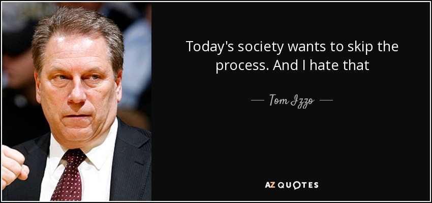 Today's society wants to skip the process. And I hate that - Tom Izzo