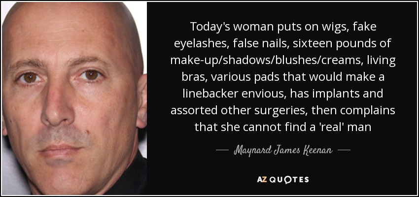 Today's woman puts on wigs, fake eyelashes, false nails, sixteen pounds of make-up/shadows/blushes/creams, living bras, various pads that would make a linebacker envious, has implants and assorted other surgeries, then complains that she cannot find a 'real' man - Maynard James Keenan