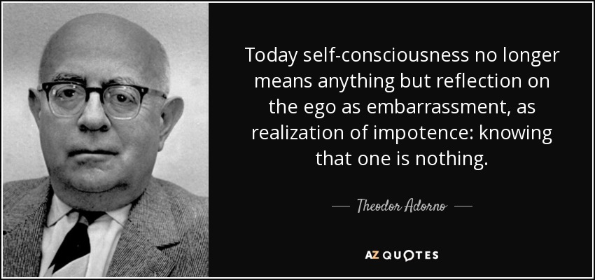 Today self-consciousness no longer means anything but reflection on the ego as embarrassment, as realization of impotence: knowing that one is nothing. - Theodor Adorno