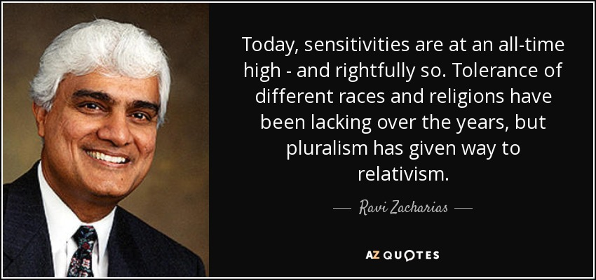 Today, sensitivities are at an all-time high - and rightfully so. Tolerance of different races and religions have been lacking over the years, but pluralism has given way to relativism. - Ravi Zacharias