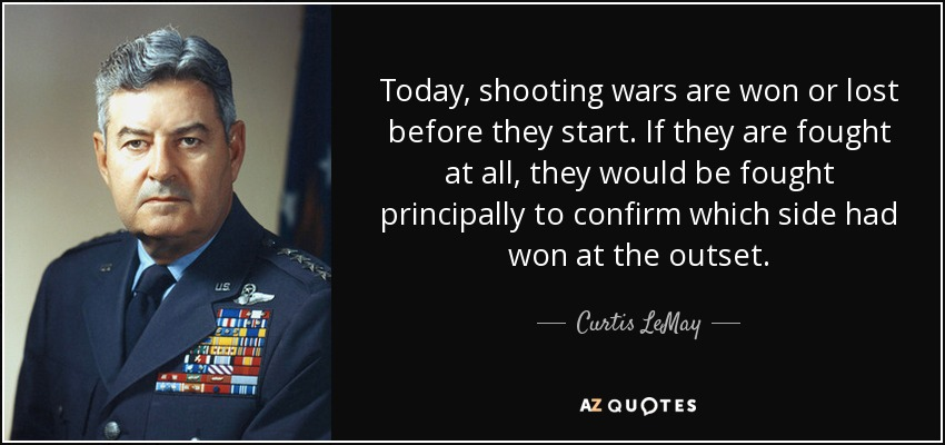 Today, shooting wars are won or lost before they start. If they are fought at all, they would be fought principally to confirm which side had won at the outset. - Curtis LeMay