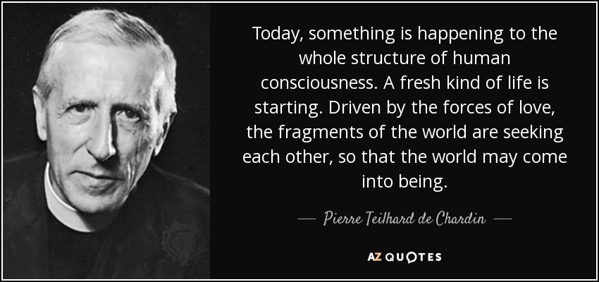 Today, something is happening to the whole structure of human consciousness. A fresh kind of life is starting. Driven by the forces of love, the fragments of the world are seeking each other, so that the world may come into being. - Pierre Teilhard de Chardin