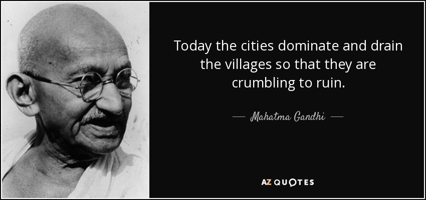 Today the cities dominate and drain the villages so that they are crumbling to ruin. - Mahatma Gandhi