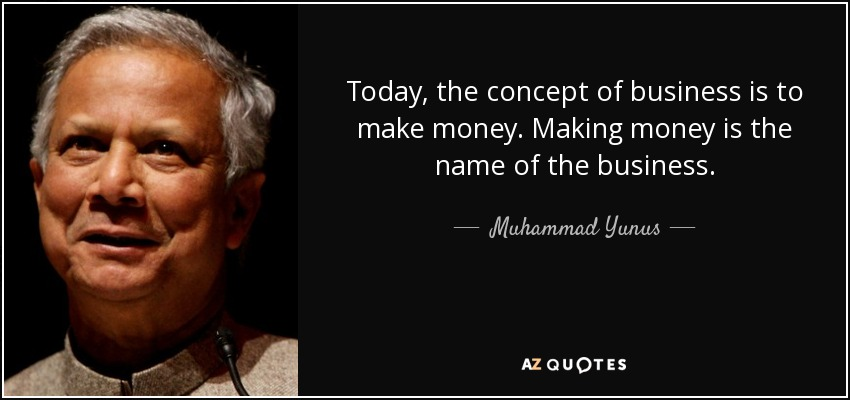 Today, the concept of business is to make money. Making money is the name of the business. - Muhammad Yunus