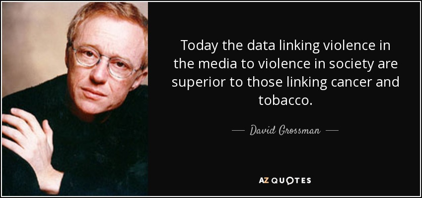 Today the data linking violence in the media to violence in society are superior to those linking cancer and tobacco. - David Grossman