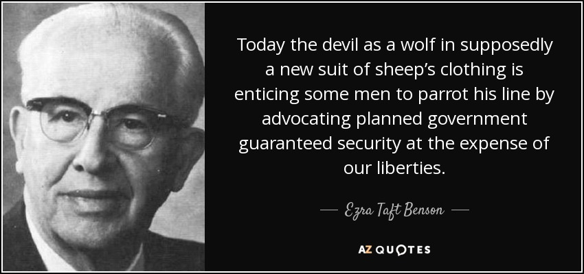 Today the devil as a wolf in supposedly a new suit of sheep's clothing is enticing some men to parrot his line by advocating planned government guaranteed security at the expense of our liberties. - Ezra Taft Benson