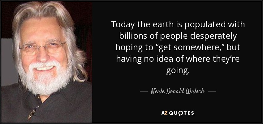 """Today the earth is populated with billions of people desperately hoping to """"get somewhere,"""" but having no idea of where they're going. - Neale Donald Walsch"""