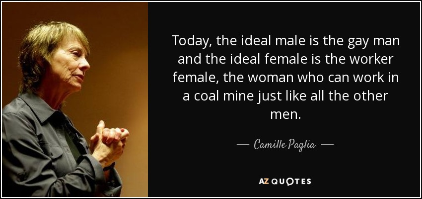 Today, the ideal male is the gay man and the ideal female is the worker female, the woman who can work in a coal mine just like all the other men. - Camille Paglia