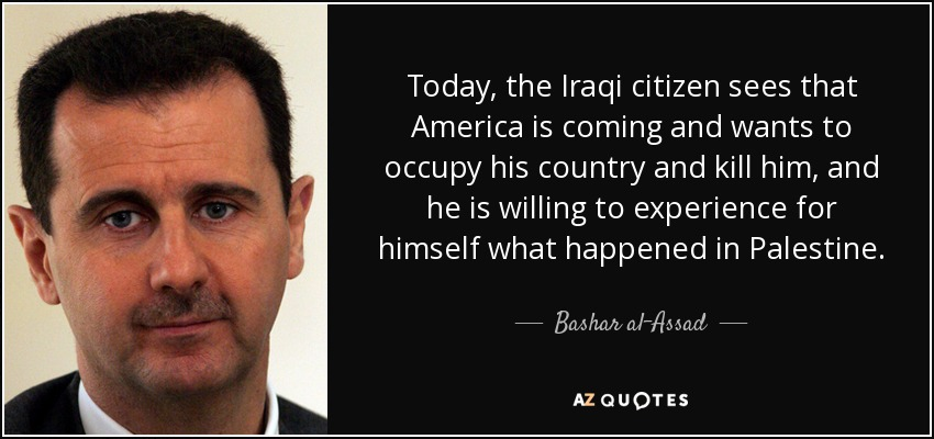 Today, the Iraqi citizen sees that America is coming and wants to occupy his country and kill him, and he is willing to experience for himself what happened in Palestine. - Bashar al-Assad
