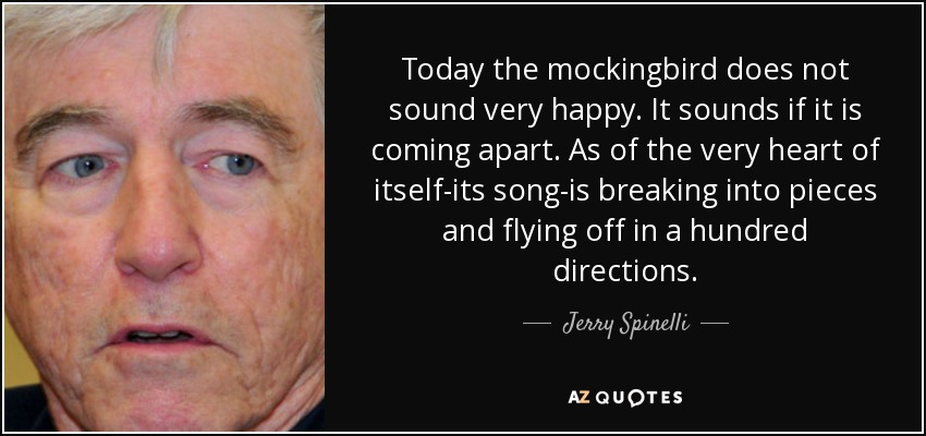 Today the mockingbird does not sound very happy. It sounds if it is coming apart. As of the very heart of itself-its song-is breaking into pieces and flying off in a hundred directions. - Jerry Spinelli