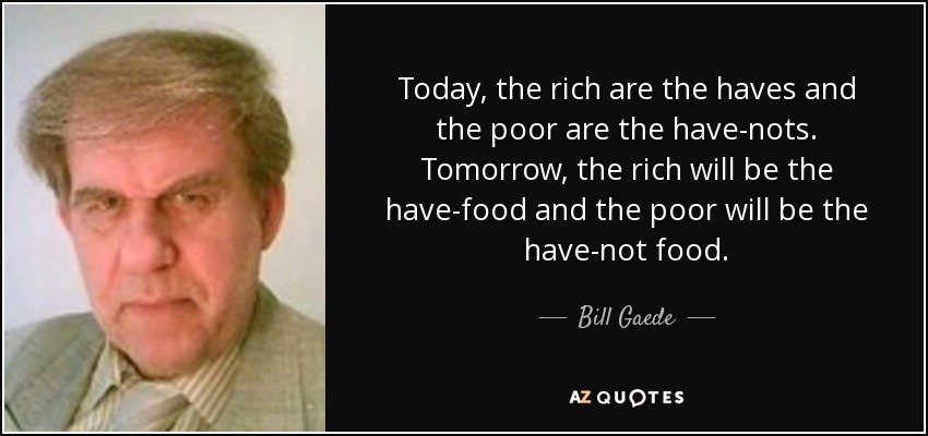 Today, the rich are the haves and the poor are the have-nots. Tomorrow, the rich will be the have-food and the poor will be the have-not food. - Bill Gaede