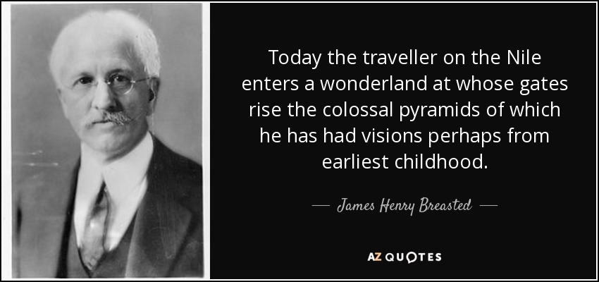 Today the traveller on the Nile enters a wonderland at whose gates rise the colossal pyramids of which he has had visions perhaps from earliest childhood. - James Henry Breasted