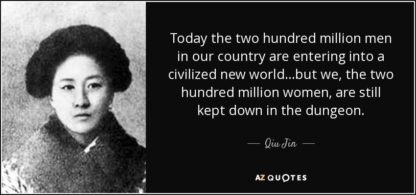 Today the two hundred million men in our country are entering into a civilized new world...but we, the two hundred million women, are still kept down in the dungeon. - Qiu Jin