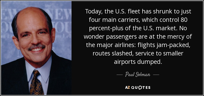 Today, the U.S. fleet has shrunk to just four main carriers, which control 80 percent-plus of the U.S. market. No wonder passengers are at the mercy of the major airlines: flights jam-packed, routes slashed, service to smaller airports dumped. - Paul Solman