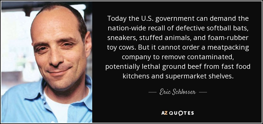 Today the U.S. government can demand the nation-wide recall of defective softball bats, sneakers, stuffed animals, and foam-rubber toy cows. But it cannot order a meatpacking company to remove contaminated, potentially lethal ground beef from fast food kitchens and supermarket shelves. - Eric Schlosser