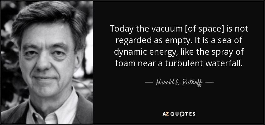 Today the vacuum [of space] is not regarded as empty. It is a sea of dynamic energy, like the spray of foam near a turbulent waterfall. - Harold E. Puthoff