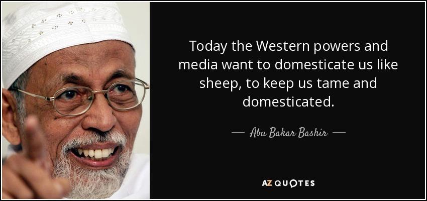 Today the Western powers and media want to domesticate us like sheep, to keep us tame and domesticated. - Abu Bakar Bashir