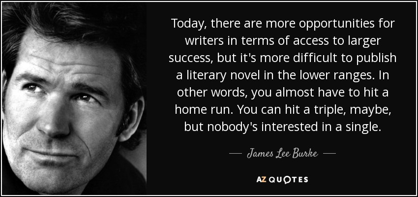 Today, there are more opportunities for writers in terms of access to larger success, but it's more difficult to publish a literary novel in the lower ranges. In other words, you almost have to hit a home run. You can hit a triple, maybe, but nobody's interested in a single. - James Lee Burke