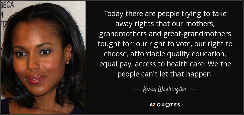 Today there are people trying to take away rights that our mothers, grandmothers and great-grandmothers fought for: our right to vote, our right to choose, affordable quality education, equal pay, access to health care. We the people can't let that happen. - Kerry Washington