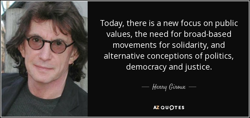 Today, there is a new focus on public values, the need for broad-based movements for solidarity, and alternative conceptions of politics, democracy and justice. - Henry Giroux