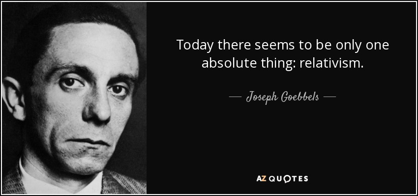 Today there seems to be only one absolute thing: relativism. - Joseph Goebbels