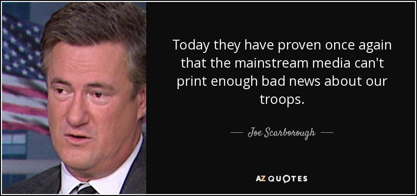 Today they have proven once again that the mainstream media can't print enough bad news about our troops. - Joe Scarborough