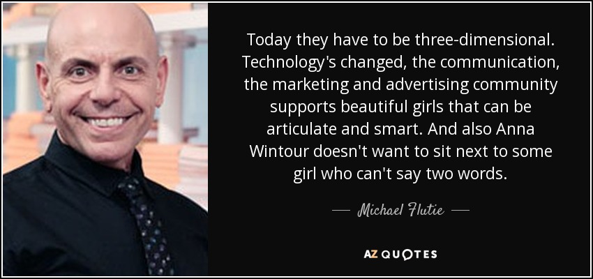 Today they have to be three-dimensional. Technology's changed, the communication, the marketing and advertising community supports beautiful girls that can be articulate and smart. And also Anna Wintour doesn't want to sit next to some girl who can't say two words. - Michael Flutie