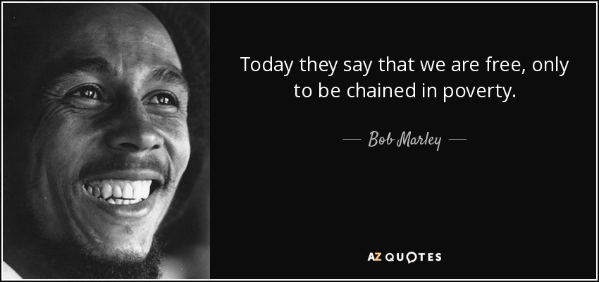 Today they say that we are free, only to be chained in poverty. - Bob Marley