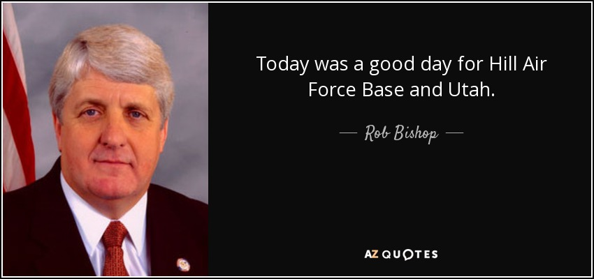 Today was a good day for Hill Air Force Base and Utah. - Rob Bishop