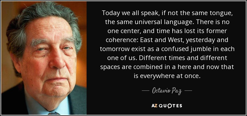 Today we all speak, if not the same tongue, the same universal language. There is no one center, and time has lost its former coherence: East and West, yesterday and tomorrow exist as a confused jumble in each one of us. Different times and different spaces are combined in a here and now that is everywhere at once. - Octavio Paz