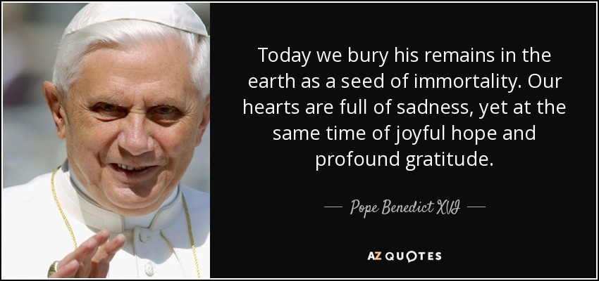 Today we bury his remains in the earth as a seed of immortality. Our hearts are full of sadness, yet at the same time of joyful hope and profound gratitude. - Pope Benedict XVI
