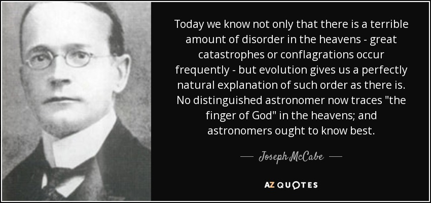 Today we know not only that there is a terrible amount of disorder in the heavens - great catastrophes or conflagrations occur frequently - but evolution gives us a perfectly natural explanation of such order as there is. No distinguished astronomer now traces