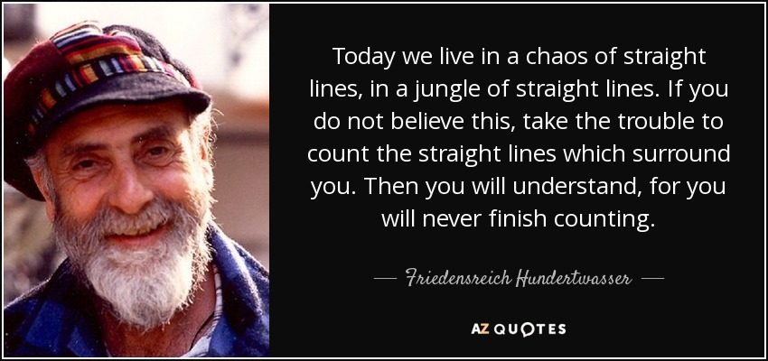 Today we live in a chaos of straight lines, in a jungle of straight lines. If you do not believe this, take the trouble to count the straight lines which surround you. Then you will understand, for you will never finish counting. - Friedensreich Hundertwasser