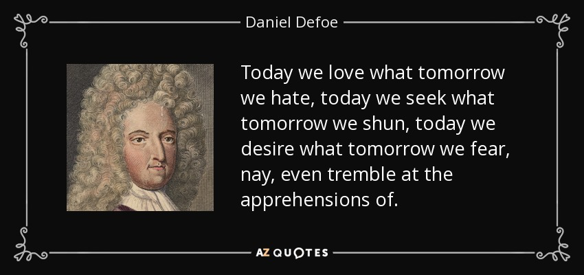 Today we love what tomorrow we hate, today we seek what tomorrow we shun, today we desire what tomorrow we fear, nay, even tremble at the apprehensions of. - Daniel Defoe