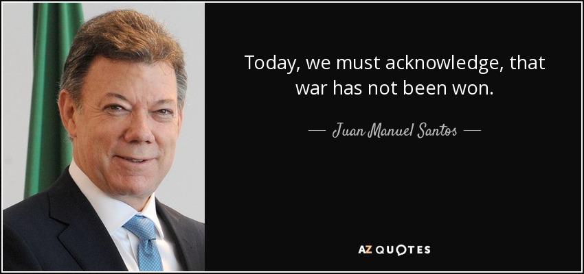 Today, we must acknowledge, that war has not been won. - Juan Manuel Santos