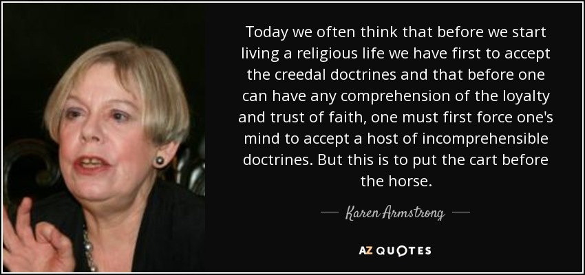 Today we often think that before we start living a religious life we have first to accept the creedal doctrines and that before one can have any comprehension of the loyalty and trust of faith, one must first force one's mind to accept a host of incomprehensible doctrines. But this is to put the cart before the horse. - Karen Armstrong