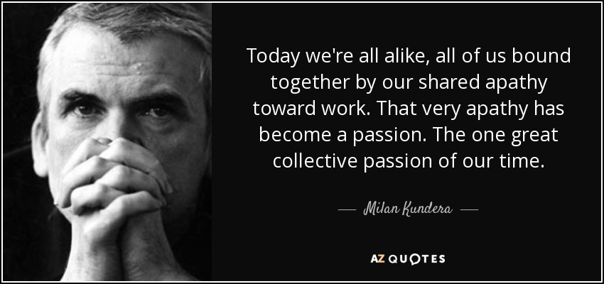Today we're all alike, all of us bound together by our shared apathy toward work. That very apathy has become a passion. The one great collective passion of our time. - Milan Kundera