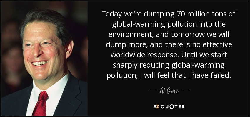 Today we're dumping 70 million tons of global-warming pollution into the environment, and tomorrow we will dump more, and there is no effective worldwide response. Until we start sharply reducing global-warming pollution, I will feel that I have failed. - Al Gore