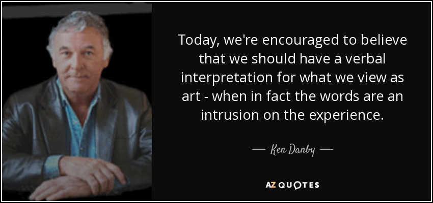 Today, we're encouraged to believe that we should have a verbal interpretation for what we view as art - when in fact the words are an intrusion on the experience. - Ken Danby